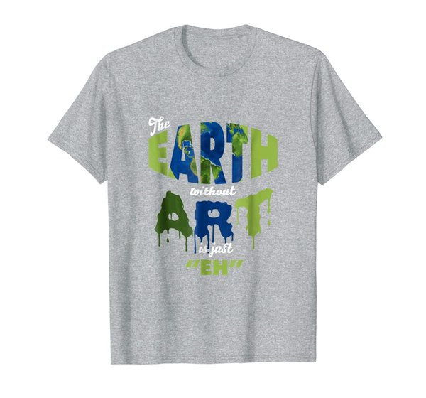 Funny Art T Shirt - The Earth Without ART Is Just Eh!