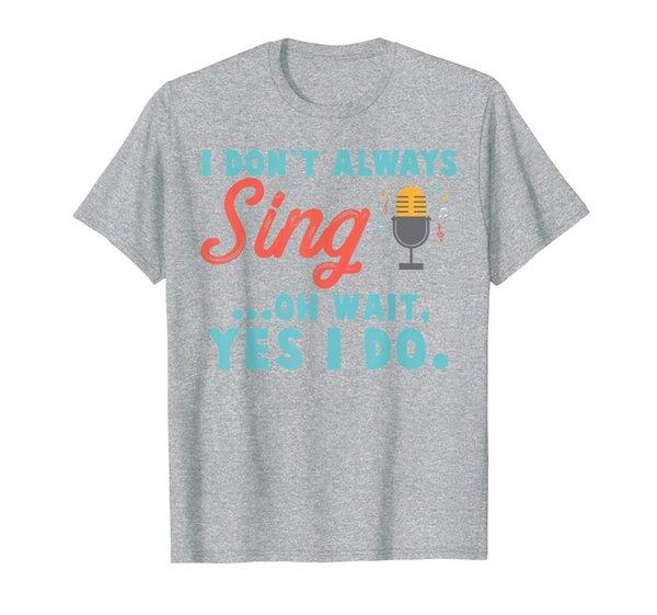 I Don't Always Sing Oh Wait Yes I Do Funny Singer T Shirt