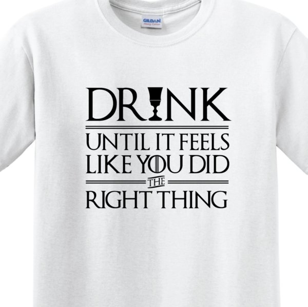 "GAME OF THRONES - ""DRINK UNTIL YOU FEEL YOU DID THE RIGHT THINK"" MEN'S T-SHIRT"