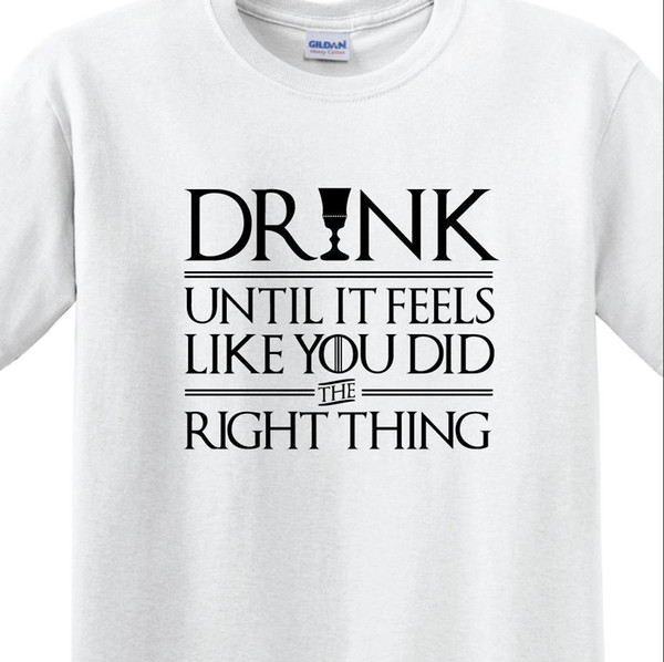 """GAME OF THRONES - """"DRINK UNTIL YOU FEEL YOU DID THE RIGHT THINK"""" MEN'S T-SHIRT"""