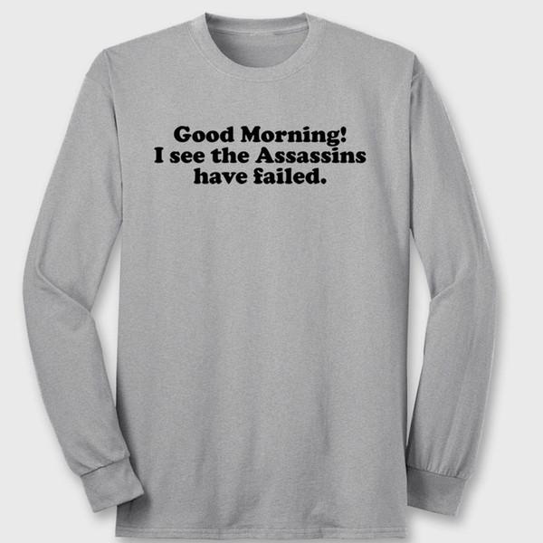 Good Morning I See Assassins Have Failed Funny T-shirt Humor Long Sleeve Tee