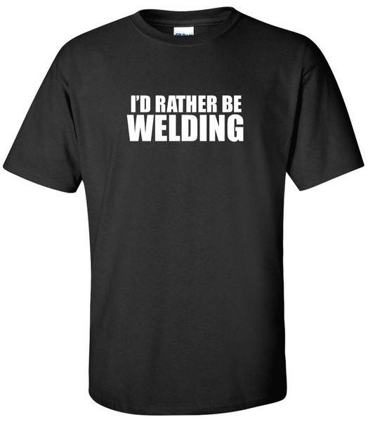Я предпочел бы быть сварка футболка сварщик слесарь металл производитель сварка рубашка тройники рубашка мужчины Демин короткий рукав хлопок пользовательские XXXL группа