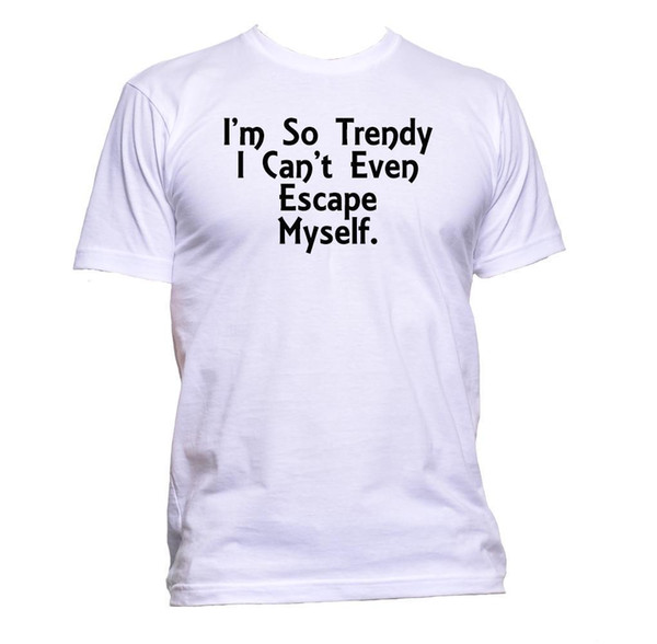 I'm So Trendy Can't Even Escape Myself T-Shirt Mens Womens Unisex Fashion Slogan