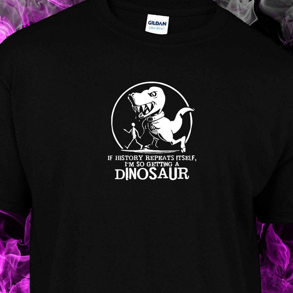 IF HISTORY REPEATS ITSELF IM GETTING A DINOSAUS Youth Ladies fitted Unisex S-2XL