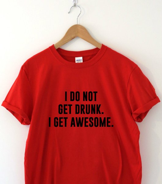 I DO NOT GET DRUNK I GET AWESOME Humour tshirt funny T shirt Humor Tee Slogan Funny free shipping Unisex Casual Tshirt