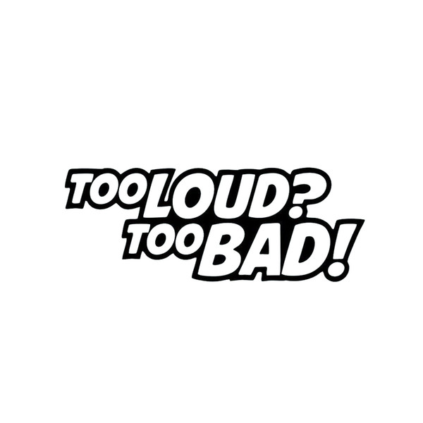 Too Loud? Too Bad. Funny Vinyl Sticker Car Door And Window Bumper Car Laptop Accessories Decoration