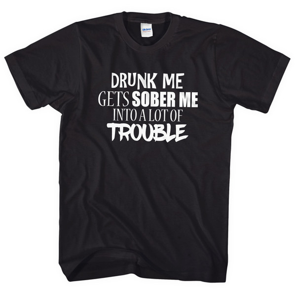 Drunk Me Gets Sober Me Into A Lot Of Trouble T Shirt Top Funny Joke EM16 Brand shirts jeans Print
