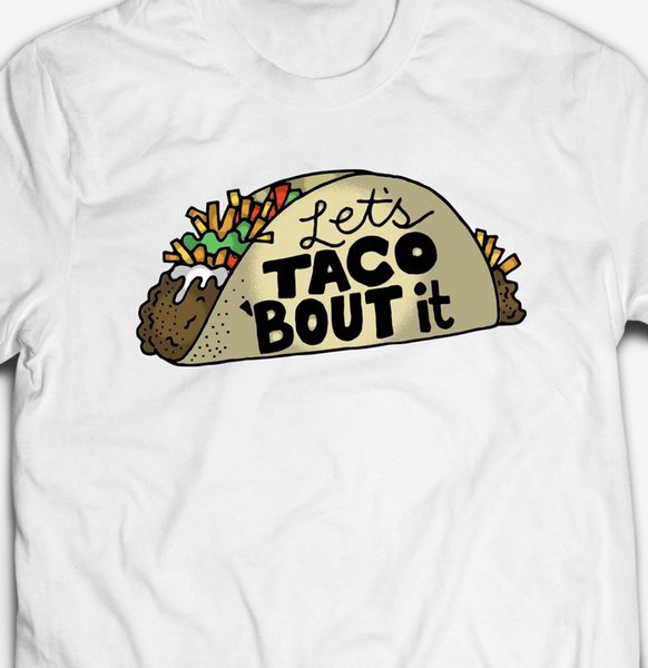 FUNNY LETS TACO BOUT IT COMEDY T-SHIRT Style Round Style tshirt Tees Custom Jersey t shirt hoodie hip hop t-shirt