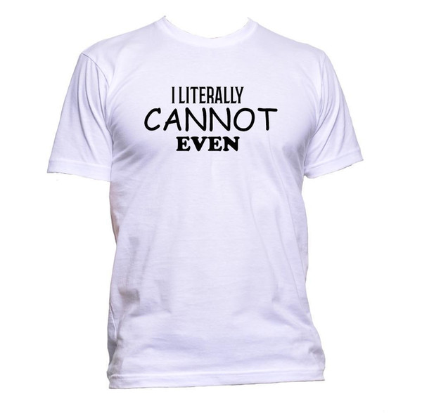 I Literally Cannot Even T-Shirt Mens Womens Unisex Fashion Slogan Comedy Cool Brand shirts jeans Print